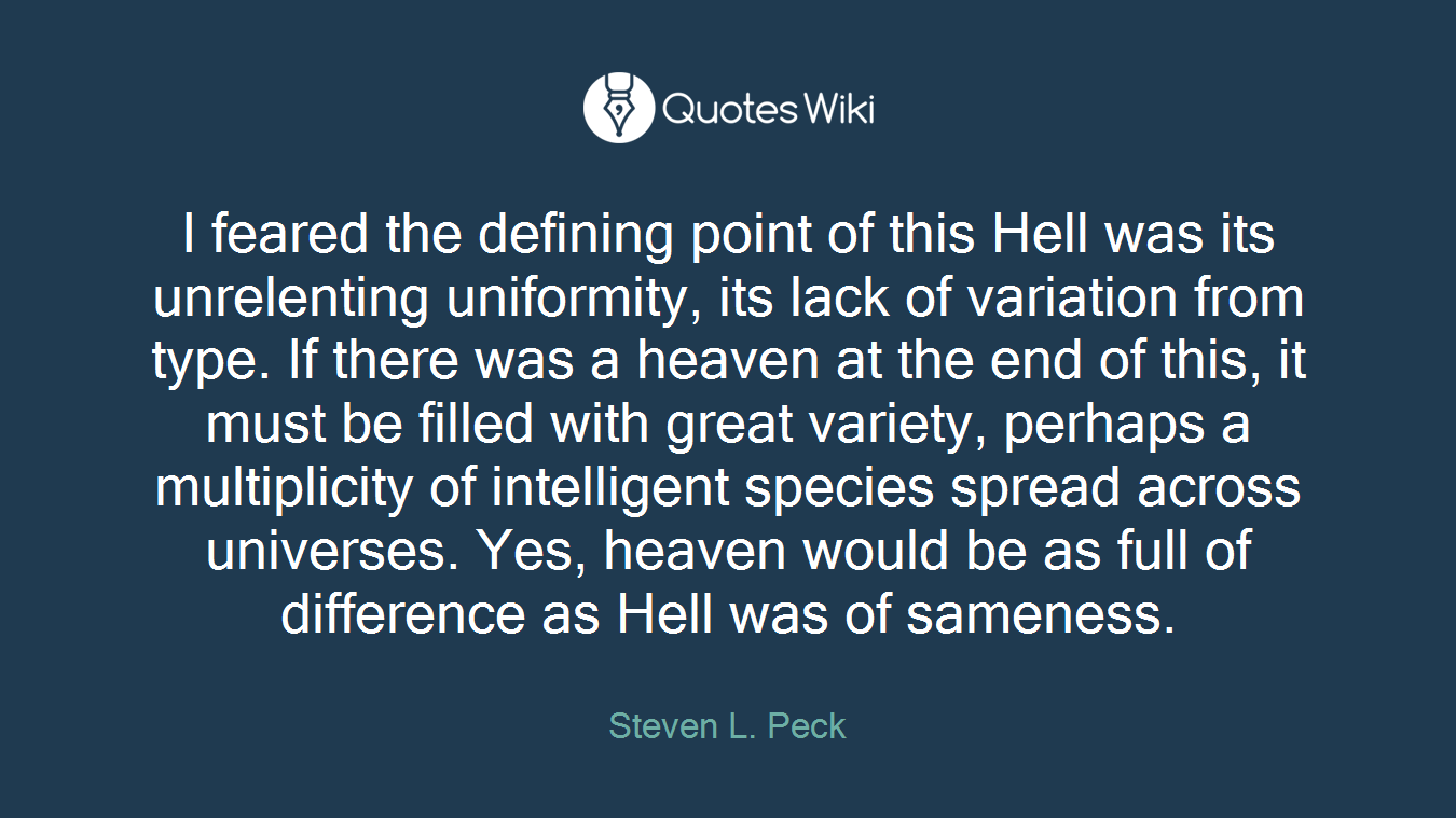 I feared the defining point of this Hell was its unrelenting uniformity, its lack of variation from type. If there was a heaven at the end of this, it must be filled with great variety, perhaps a multiplicity of intelligent species spread across universes. Yes, heaven would be as full of difference as Hell was of sameness.