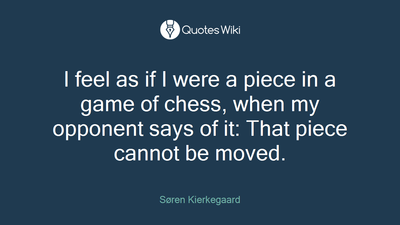 I feel as if I were a piece in a game of chess, when my opponent says of it: That piece cannot be moved.
