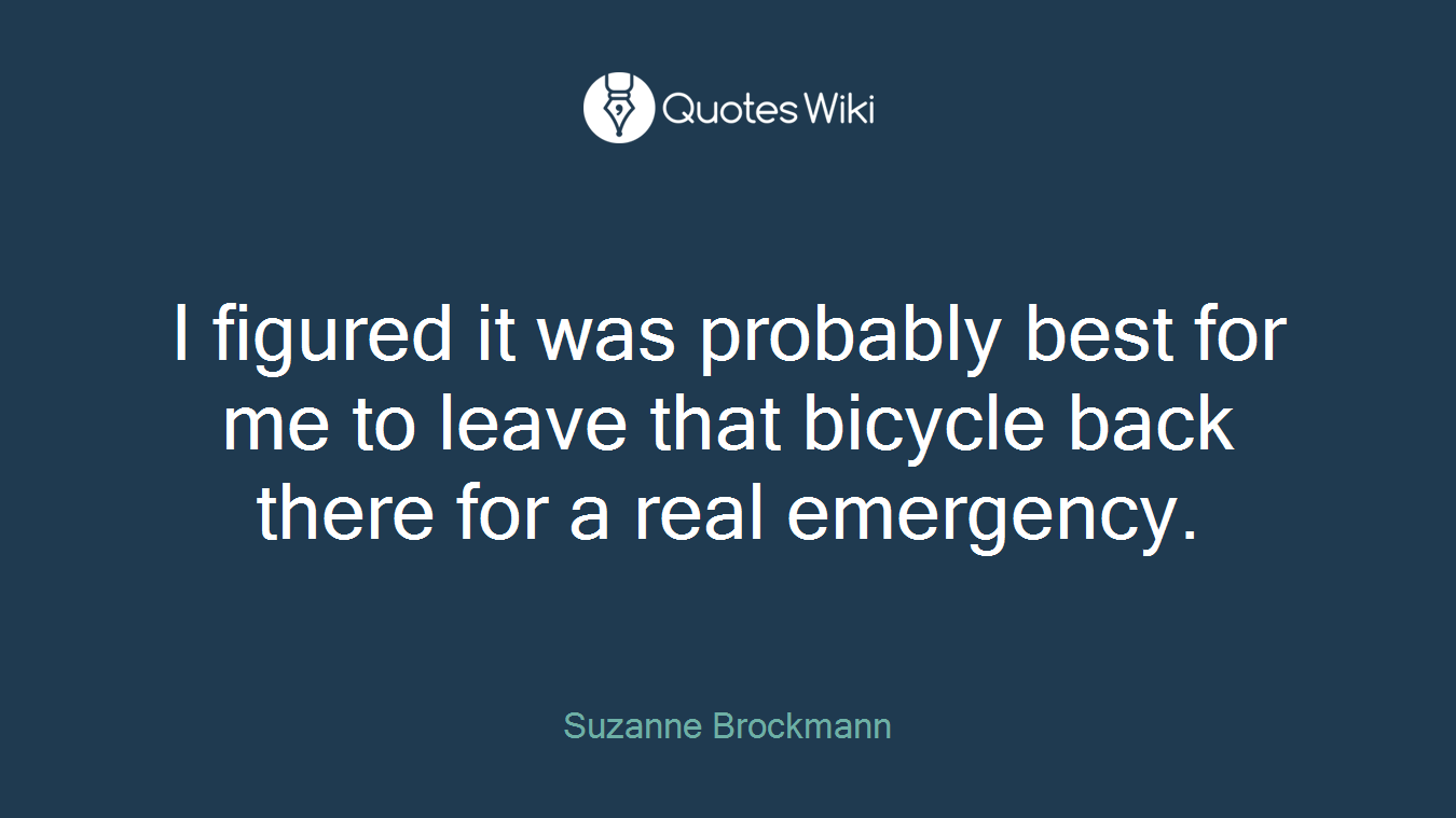 I figured it was probably best for me to leave that bicycle back there for a real emergency.