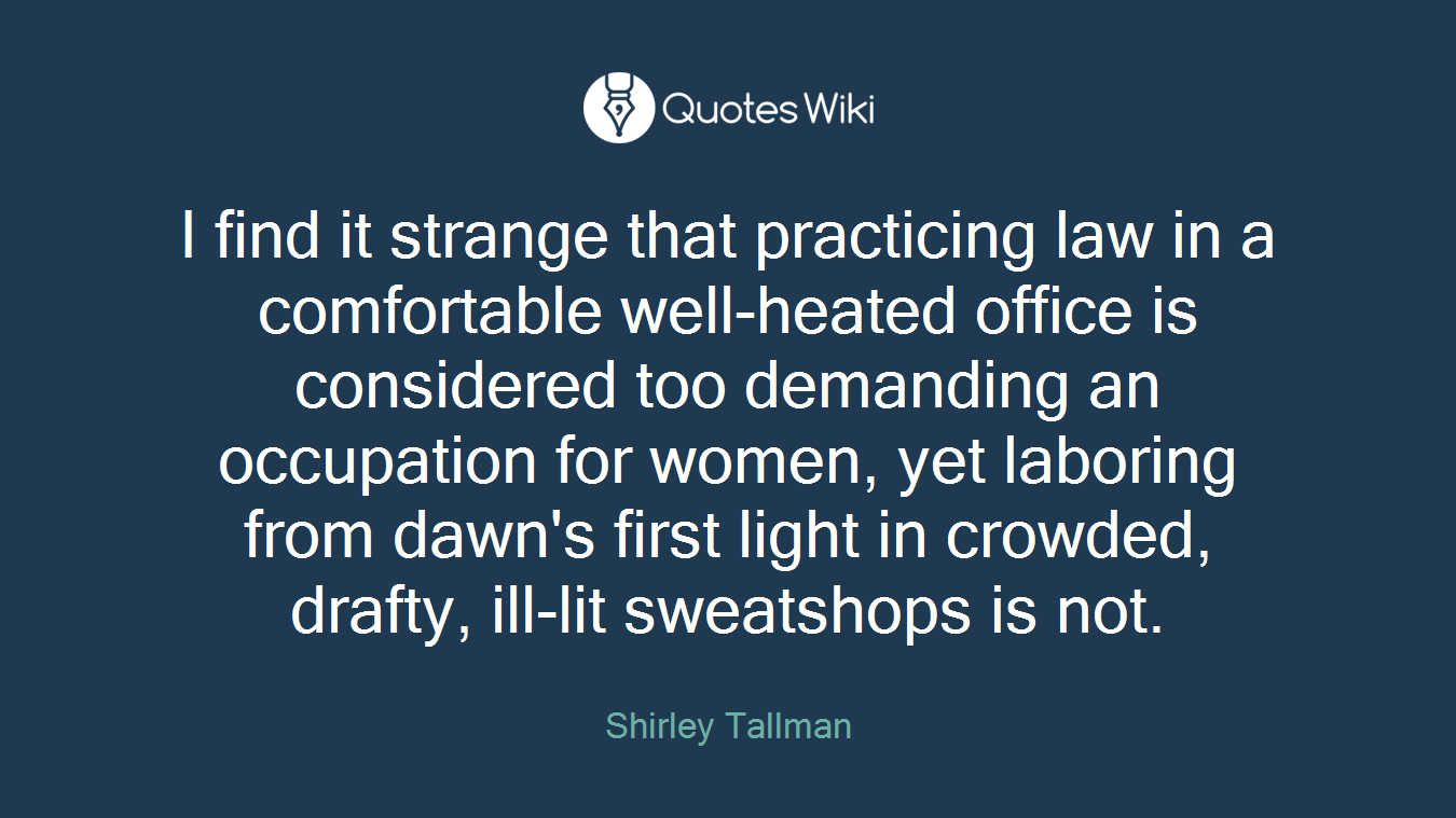 I find it strange that practicing law in a comfortable well-heated office is considered too demanding an occupation for women, yet laboring from dawn's first light in crowded, drafty, ill-lit sweatshops is not.