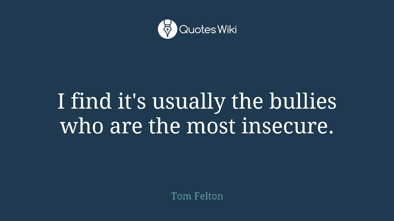 I find it's usually the bullies who are the most insecure.