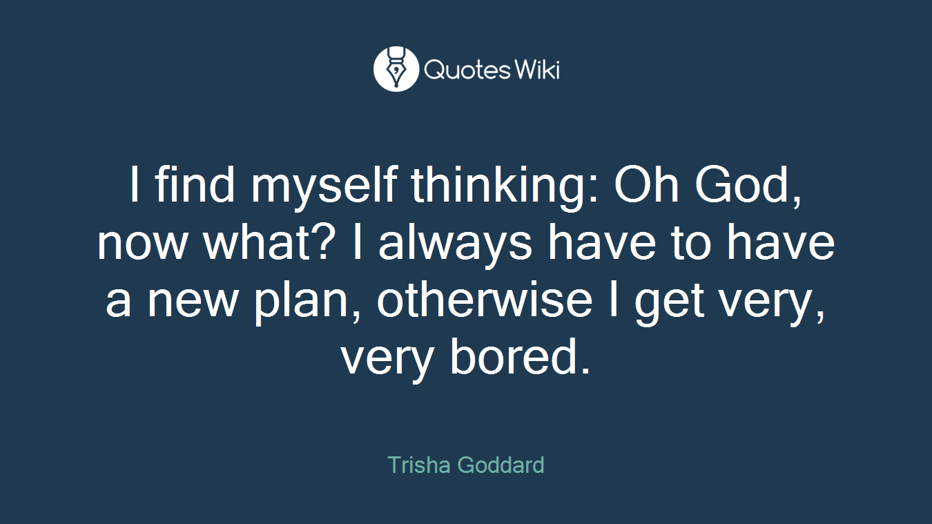 I find myself thinking: Oh God, now what? I always have to have a new plan, otherwise I get very, very bored.