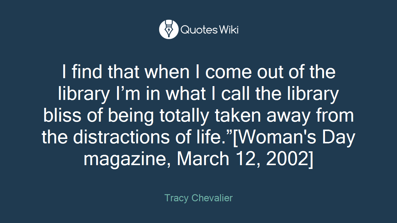 """I find that when I come out of the library I'm in what I call the library bliss of being totally taken away from the distractions of life.""""[Woman's Day magazine, March 12, 2002]"""