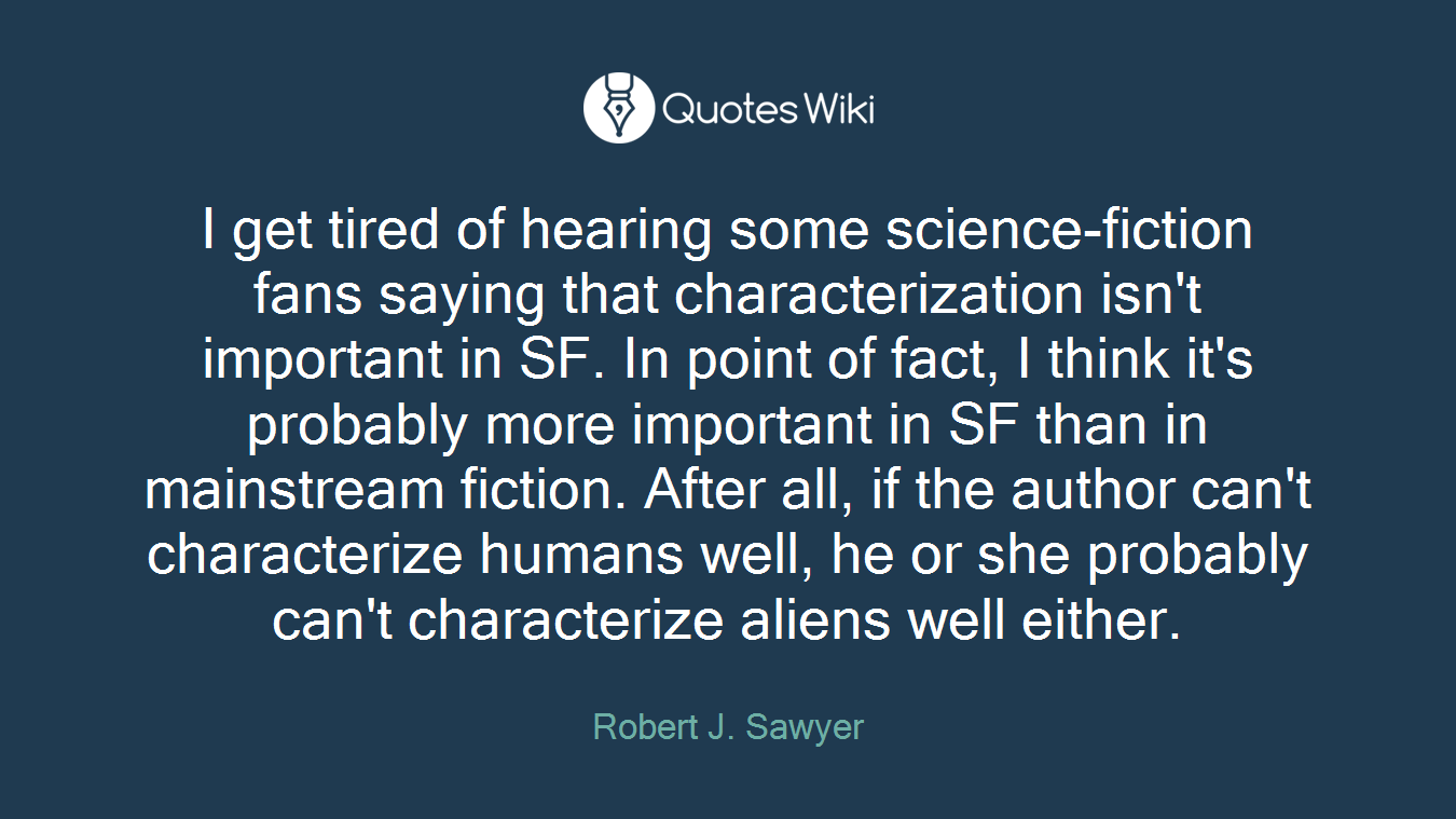 I get tired of hearing some science-fiction fans saying that characterization isn't important in SF. In point of fact, I think it's probably more important in SF than in mainstream fiction. After all, if the author can't characterize humans well, he or she probably can't characterize aliens well either.