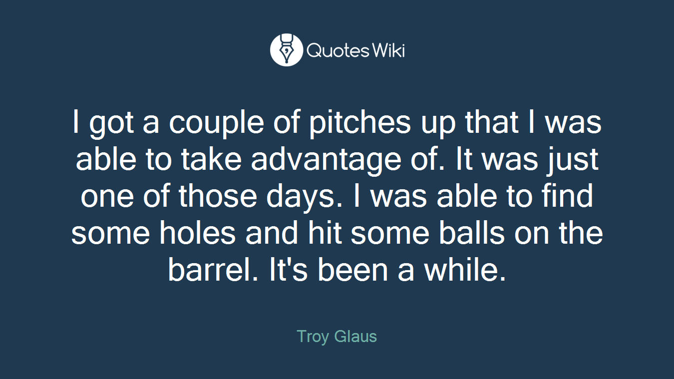 I got a couple of pitches up that I was able to take advantage of. It was just one of those days. I was able to find some holes and hit some balls on the barrel. It's been a while.