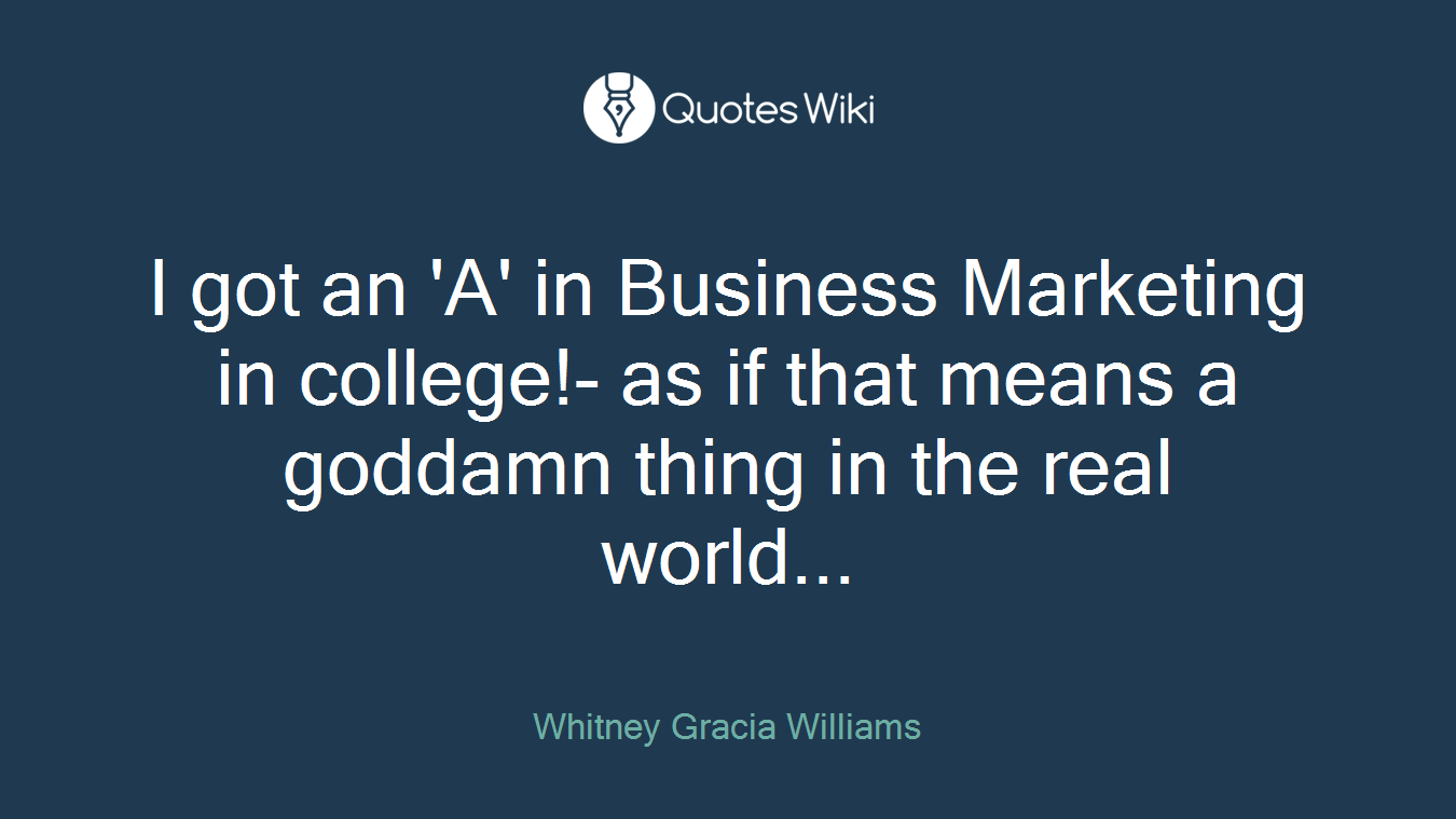 I got an 'A' in Business Marketing in college!- as if that means a goddamn thing in the real world...