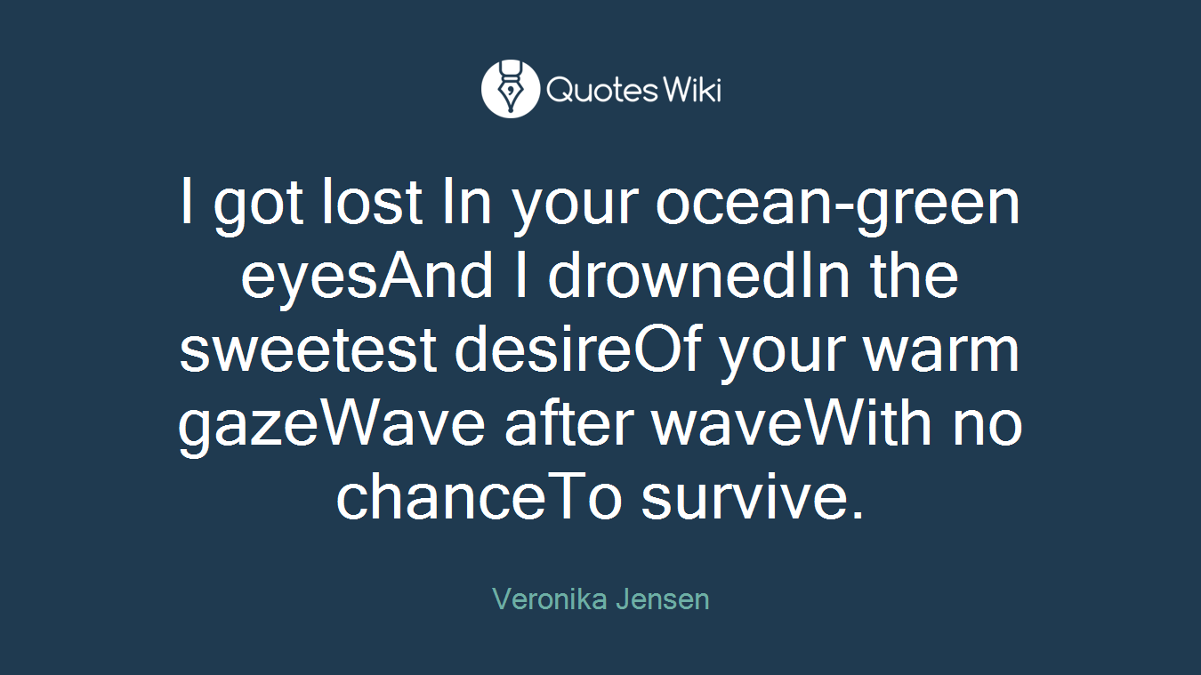 I got lost In your ocean-green eyesAnd I drownedIn the sweetest desireOf your warm gazeWave after waveWith no chanceTo survive.