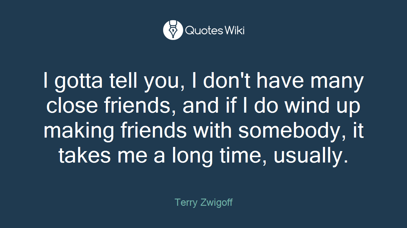 I gotta tell you, I don't have many close friends, and if I do wind up making friends with somebody, it takes me a long time, usually.