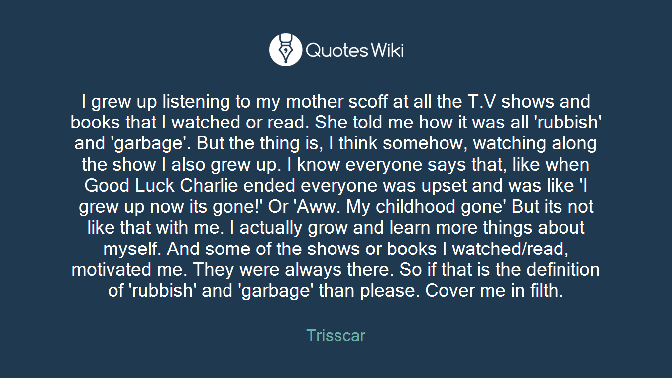 I grew up listening to my mother scoff at all the T.V shows and books that I watched or read. She told me how it was all 'rubbish' and 'garbage'. But the thing is, I think somehow, watching along the show I also grew up. I know everyone says that, like when Good Luck Charlie ended everyone was upset and was like 'I grew up now its gone!' Or 'Aww. My childhood gone' But its not like that with me. I actually grow and learn more things about myself. And some of the shows or books I watched/read, motivated me. They were always there. So if that is the definition of 'rubbish' and 'garbage' than please. Cover me in filth.