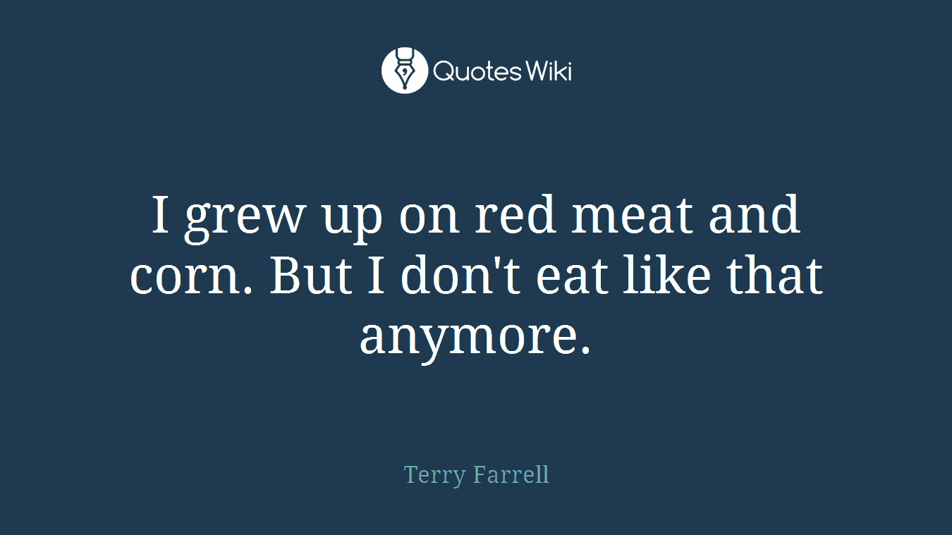 I grew up on red meat and corn. But I don't eat like that anymore.