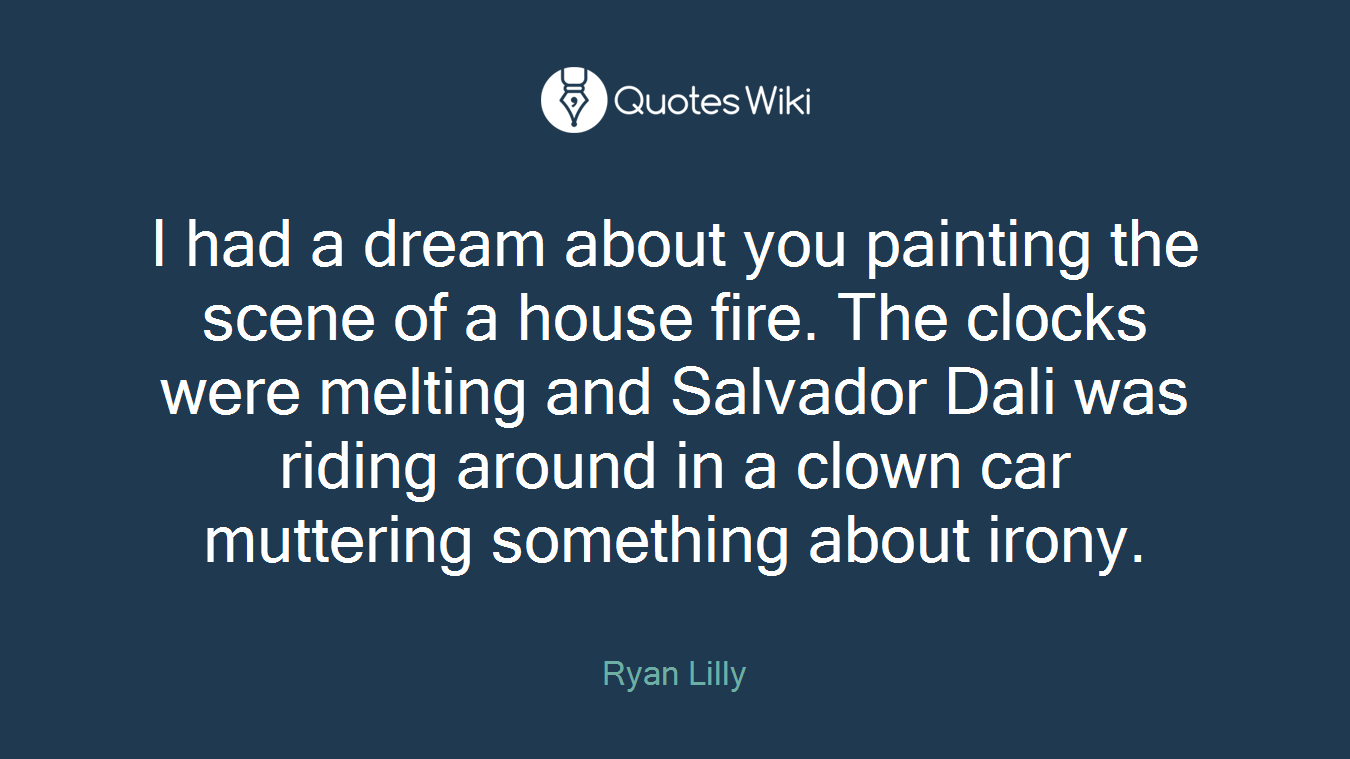 I had a dream about you painting the scene of a house fire. The clocks were melting and Salvador Dali was riding around in a clown car muttering something about irony.