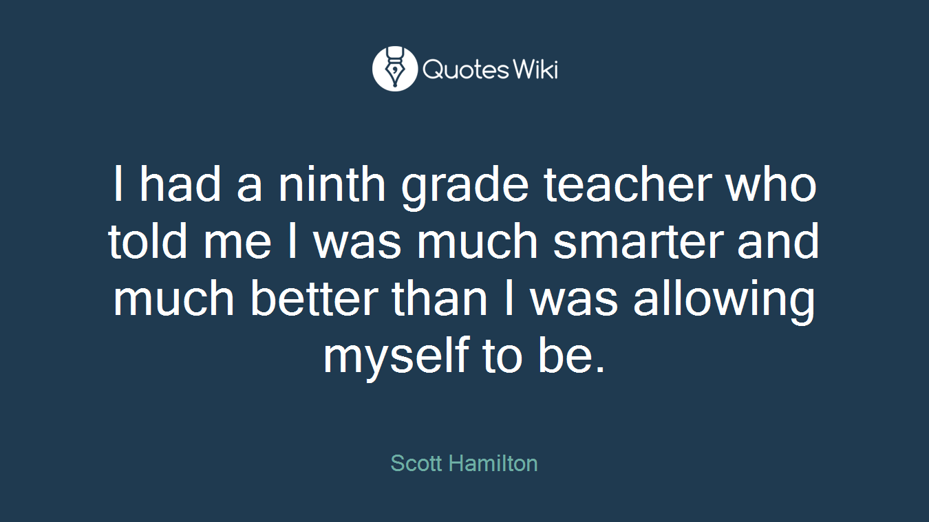 I had a ninth grade teacher who told me I was much smarter and much better than I was allowing myself to be.