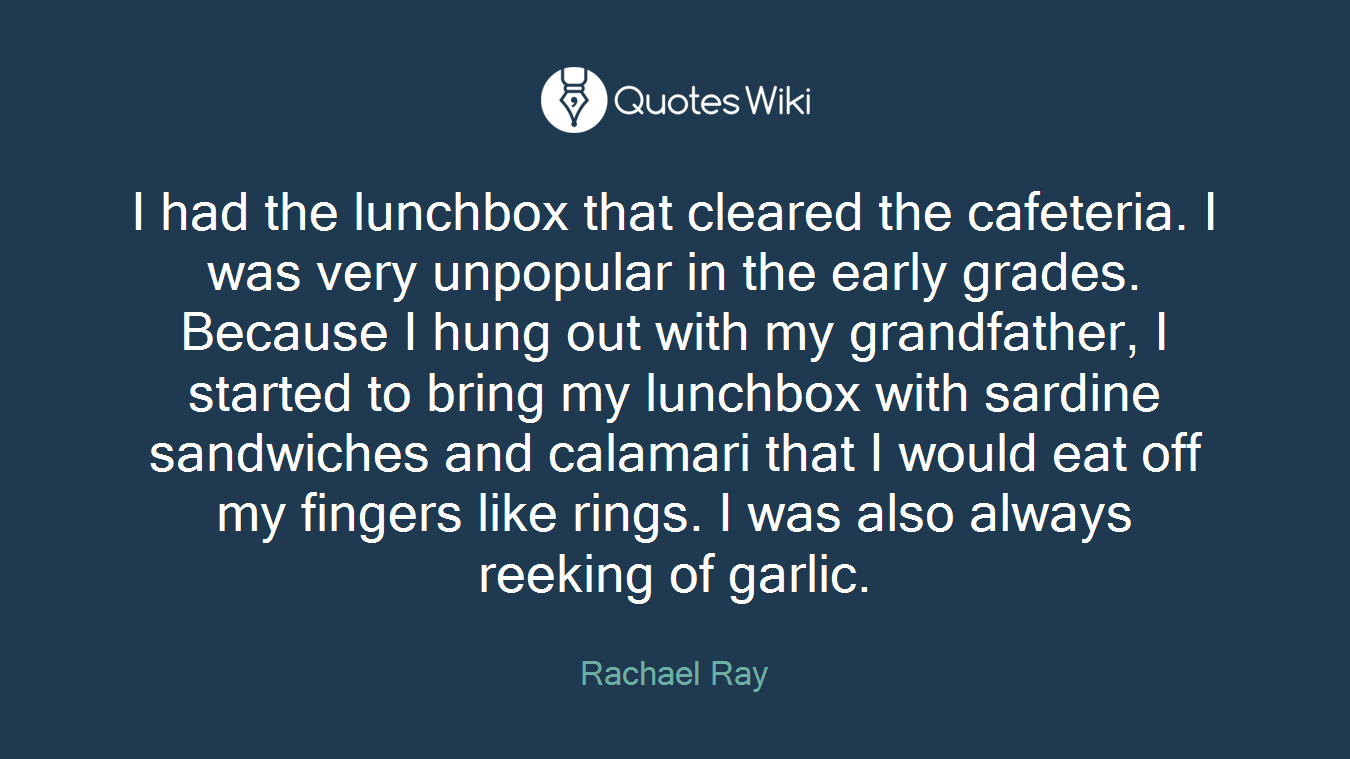 I had the lunchbox that cleared the cafeteria. I was very unpopular in the early grades. Because I hung out with my grandfather, I started to bring my lunchbox with sardine sandwiches and calamari that I would eat off my fingers like rings. I was also always reeking of garlic.