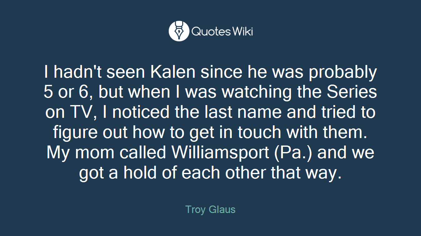 I hadn't seen Kalen since he was probably 5 or 6, but when I was watching the Series on TV, I noticed the last name and tried to figure out how to get in touch with them. My mom called Williamsport (Pa.) and we got a hold of each other that way.