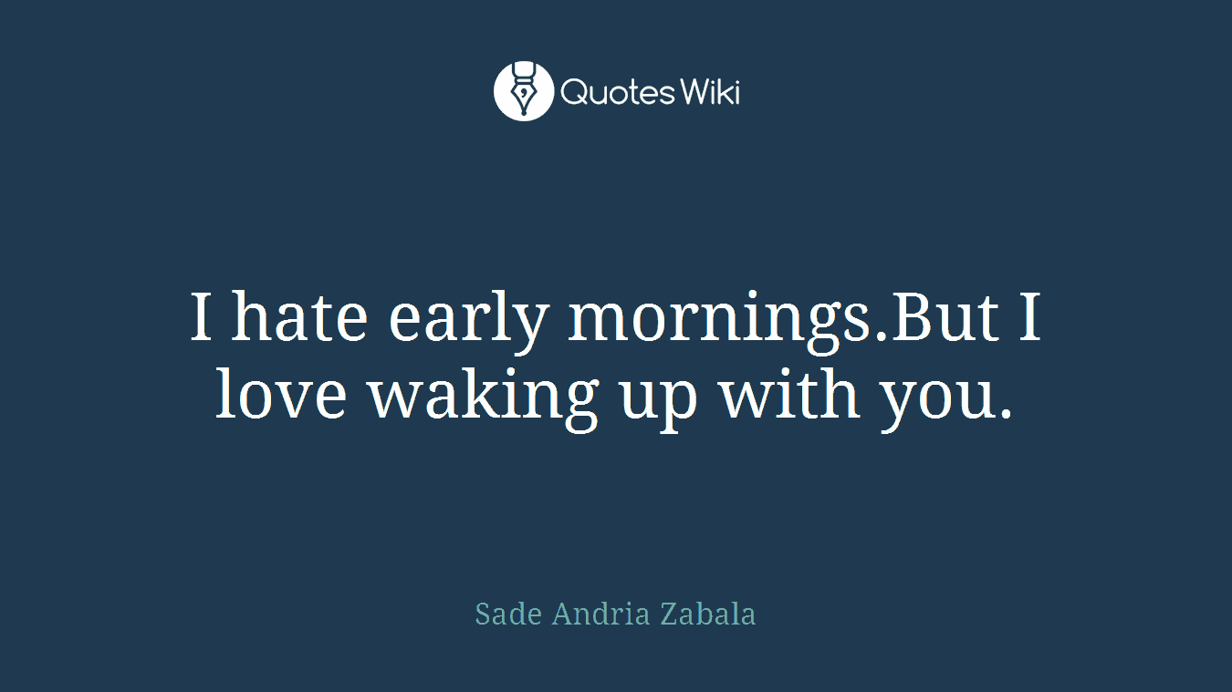 I hate early mornings.But I love waking up with you.