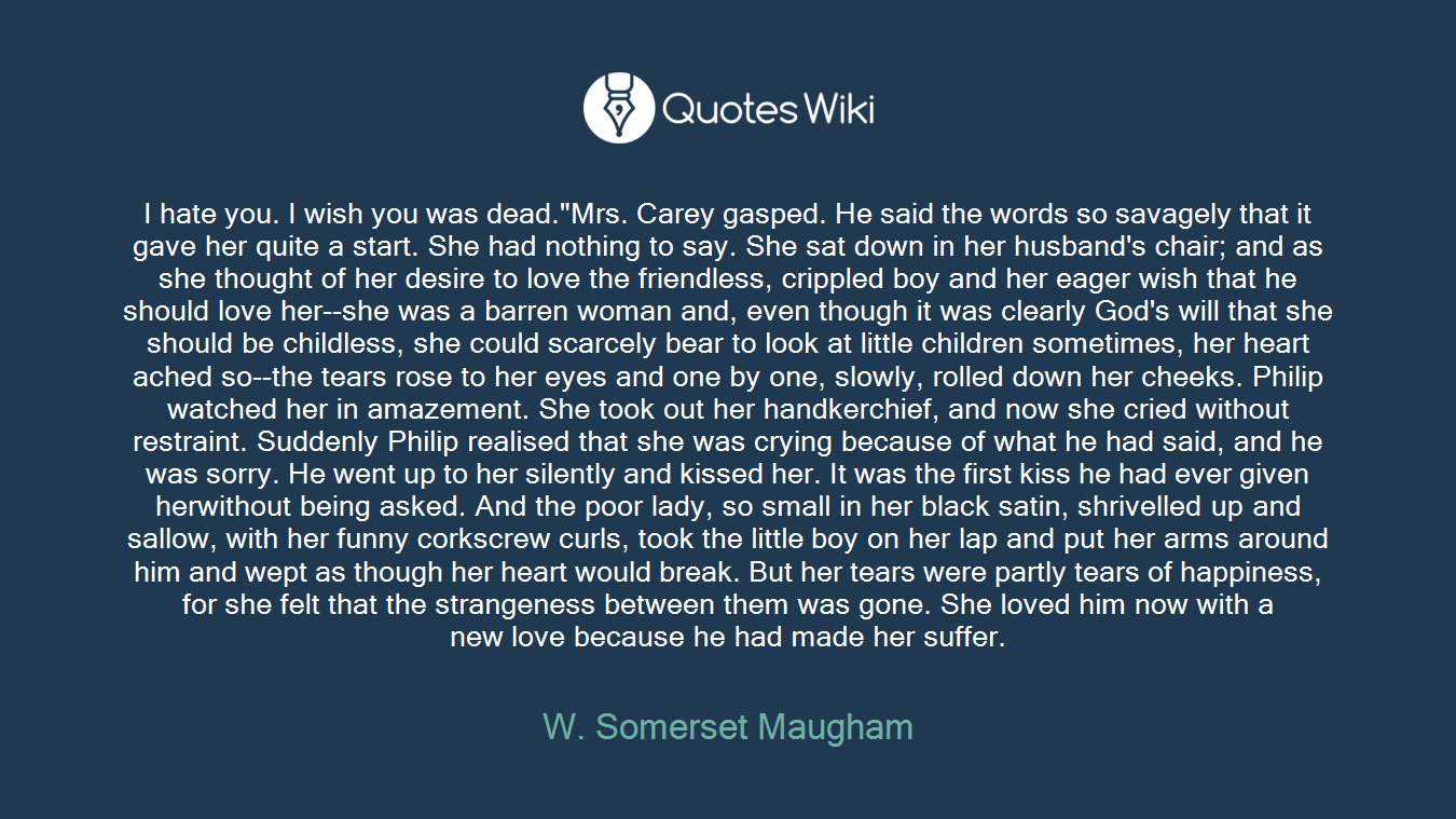 """I hate you. I wish you was dead.""""Mrs. Carey gasped. He said the words so savagely that it gave her quite astart. She had nothing to say. She sat down in her husband's chair; and as she thought of her desire to love the friendless, crippled boy and hereager wish that he should love her--she was a barren woman and, eventhough it was clearly God's will that she should be childless, she couldscarcely bear to look at little children sometimes, her heart achedso--the tears rose to her eyes and one by one, slowly, rolled down her cheeks. Philip watched her in amazement. She took out her handkerchief,and now she cried without restraint. Suddenly Philip realised that she wascrying because of what he had said, and he was sorry. He went up to her silently and kissed her. It was the first kiss he had ever given herwithout being asked. And the poor lady, so small in her black satin,shrivelled up and sallow, with her funny corkscrew curls, took the littleboy on her lap and put her arms around him and wept as though her heart would break. But her tears were partly tears of happiness, for she feltthat the strangeness between them was gone. She loved him now with a newlove because he had made her suffer."""