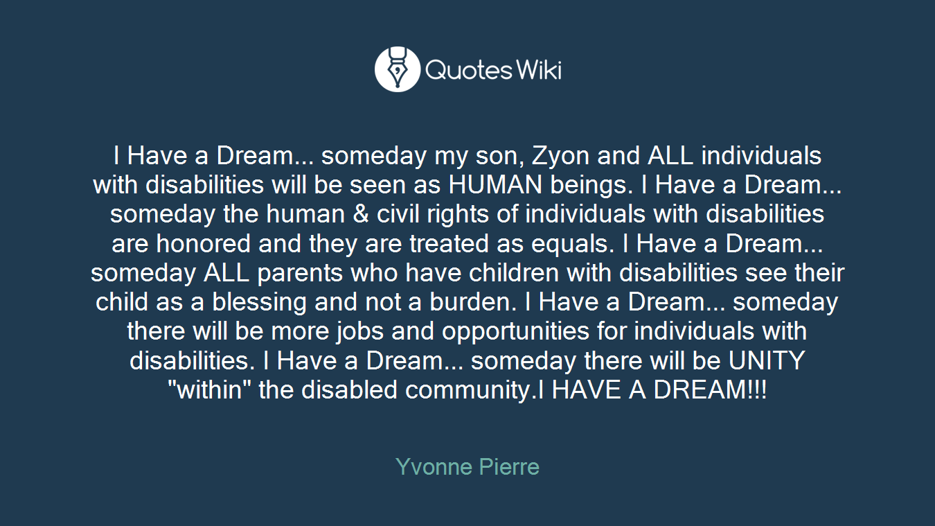 "I Have a Dream... someday my son, Zyon and ALL individuals with disabilities will be seen as HUMAN beings. I Have a Dream... someday the human & civil rights of individuals with disabilities are honored and they are treated as equals. I Have a Dream... someday ALL parents who have children with disabilities see their child as a blessing and not a burden. I Have a Dream... someday there will be more jobs and opportunities for individuals with disabilities. I Have a Dream... someday there will be UNITY ""within"" the disabled community.I HAVE A DREAM!!!"