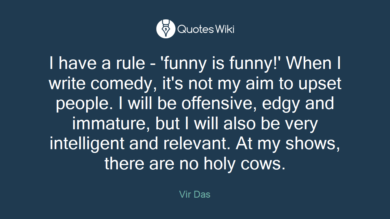 I have a rule - 'funny is funny!' When I write comedy, it's not my aim to upset people. I will be offensive, edgy and immature, but I will also be very intelligent and relevant. At my shows, there are no holy cows.