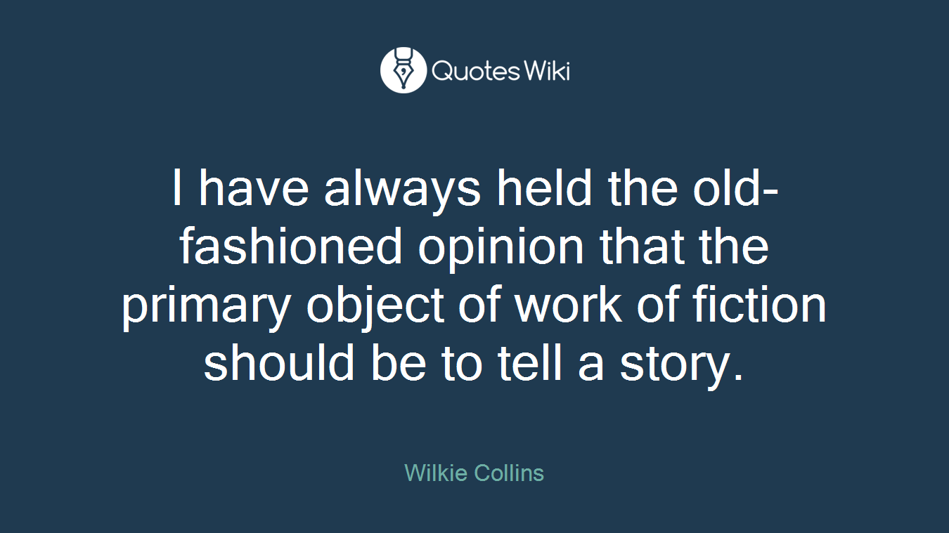 I have always held the old-fashioned opinion that the primary object of work of fiction should be to tell a story.