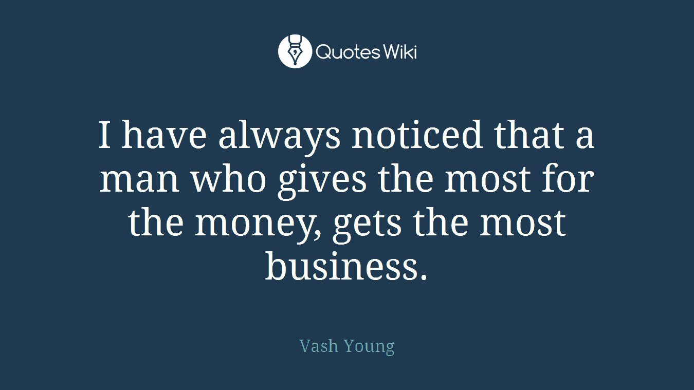 I have always noticed that a man who gives the most for the money, gets the most business.