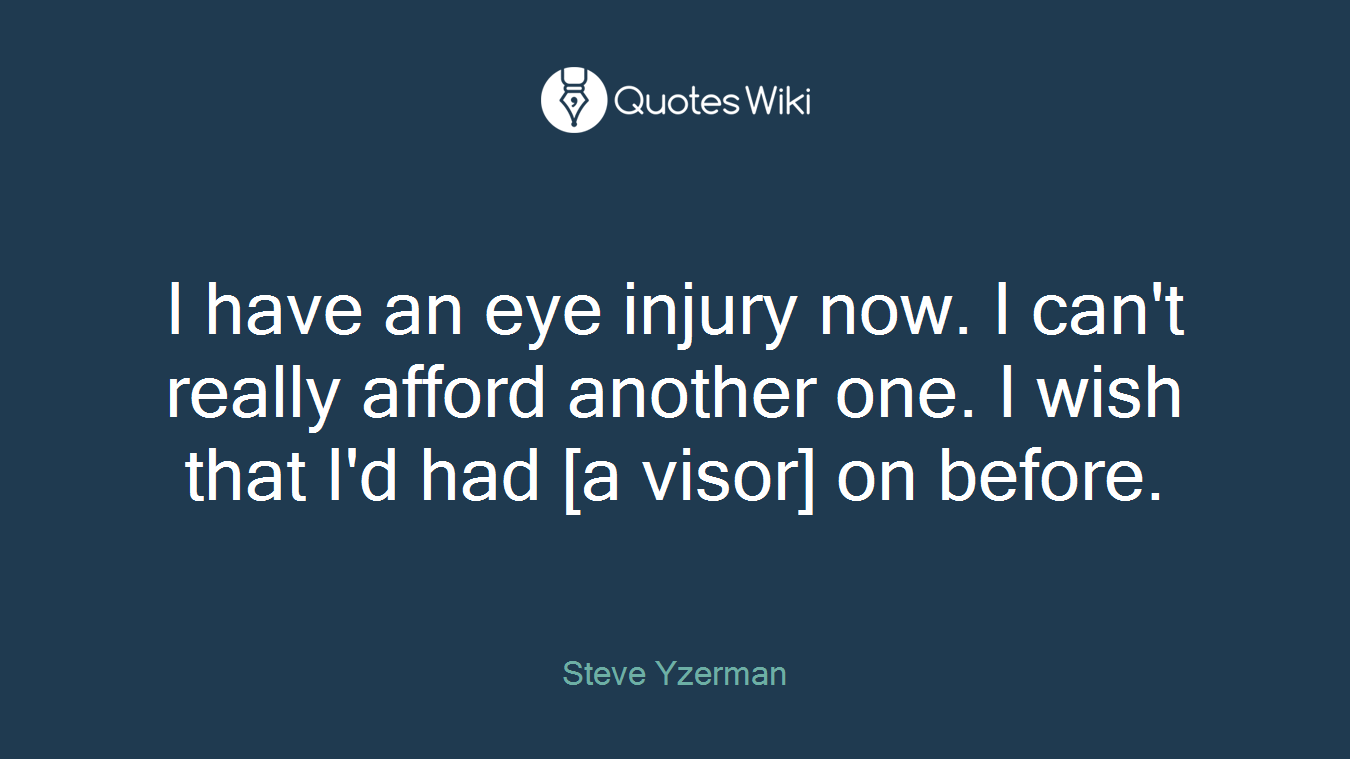 I have an eye injury now. I can't really afford another one. I wish that I'd had [a visor] on before.