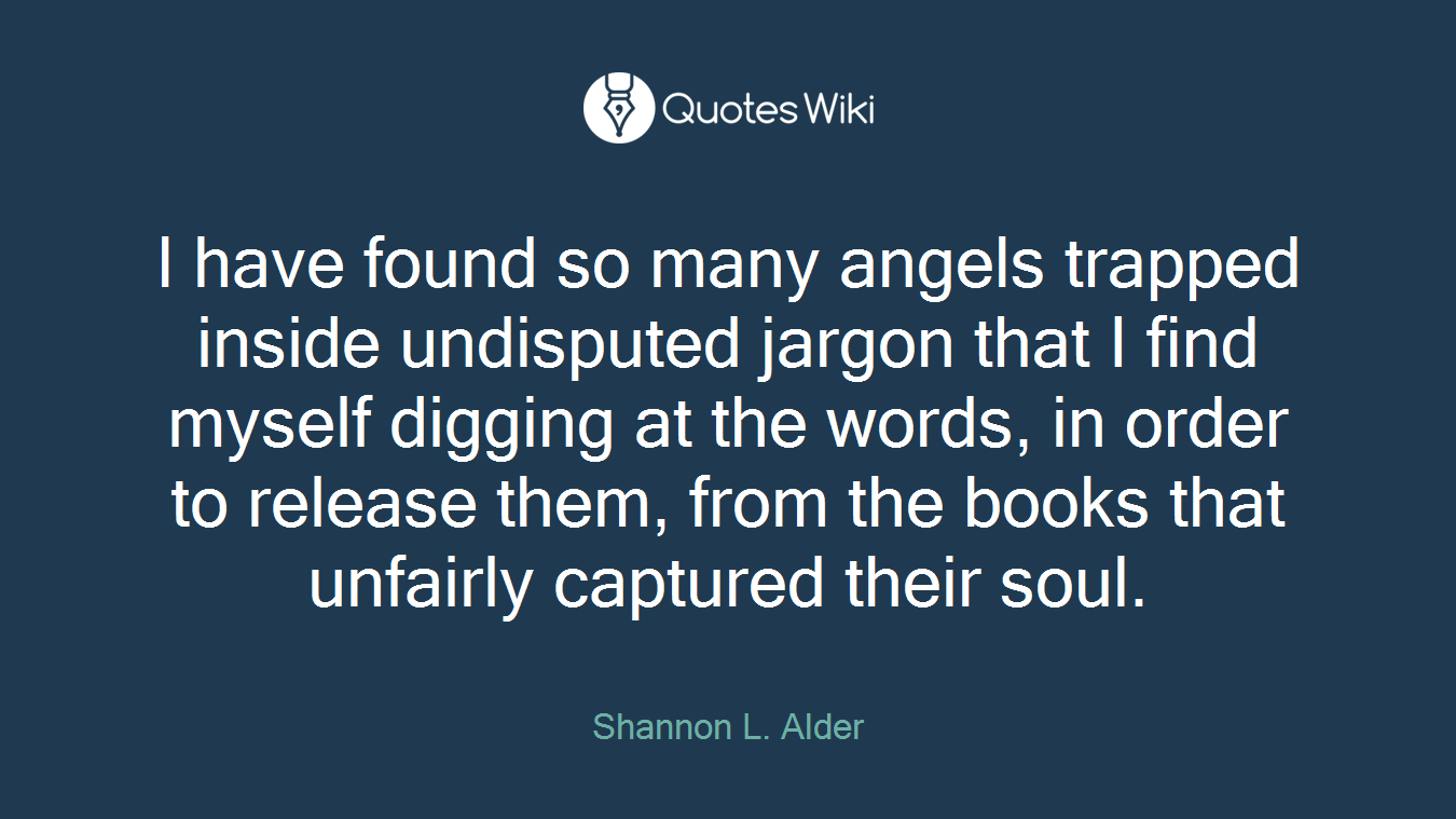 I have found so many angels trapped inside undisputed jargon that I find myself digging at the words, in order to release them, from the books that unfairly captured their soul.