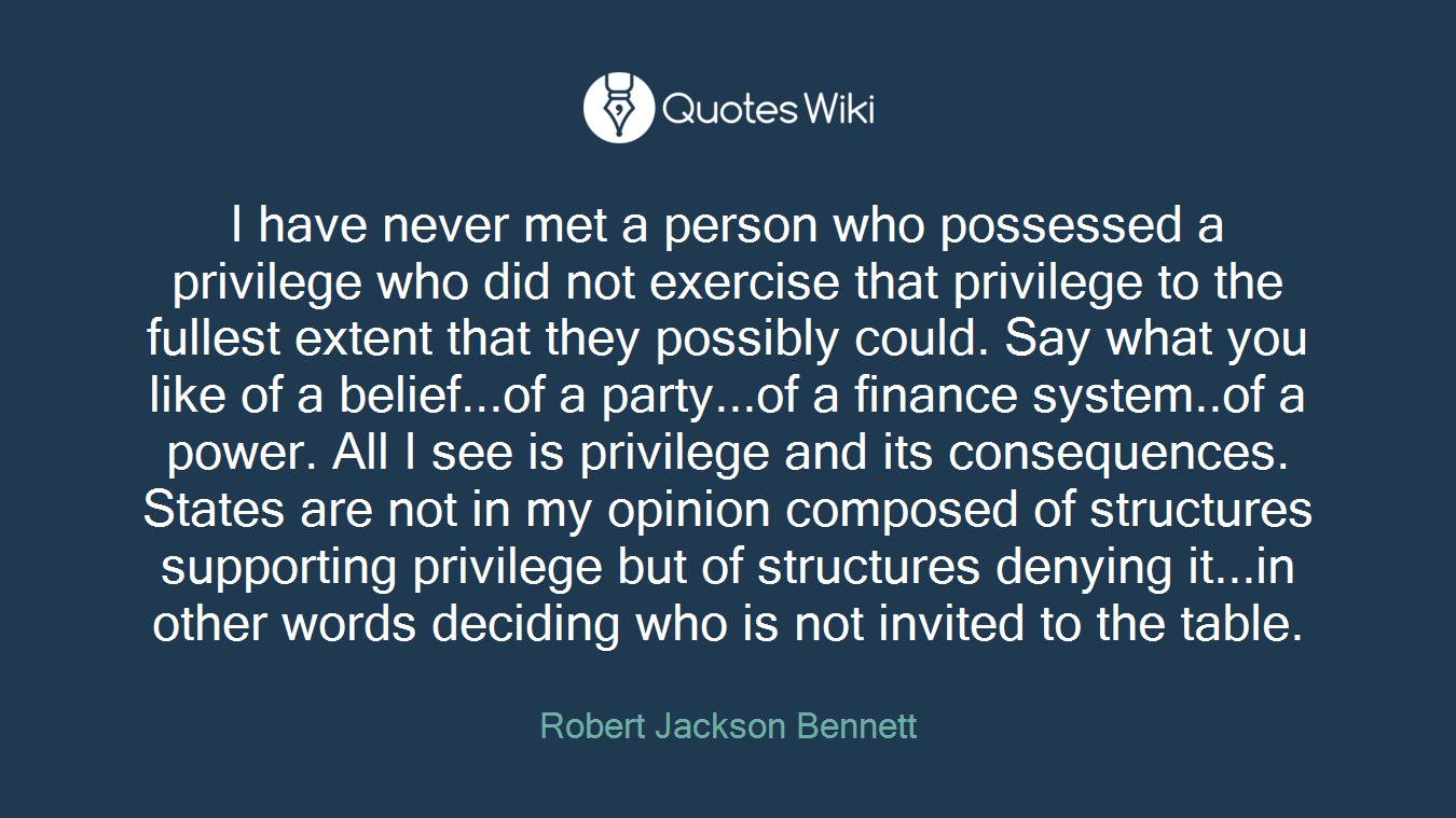 I have never met a person who possessed a privilege who did not exercise that privilege to the fullest extent that they possibly could. Say what you like of a belief...of a party...of a finance system..of a power. All I see is privilege and its consequences. States are not in my opinion composed of structures supporting privilege but of structures denying it...in other words deciding who is not invited to the table.