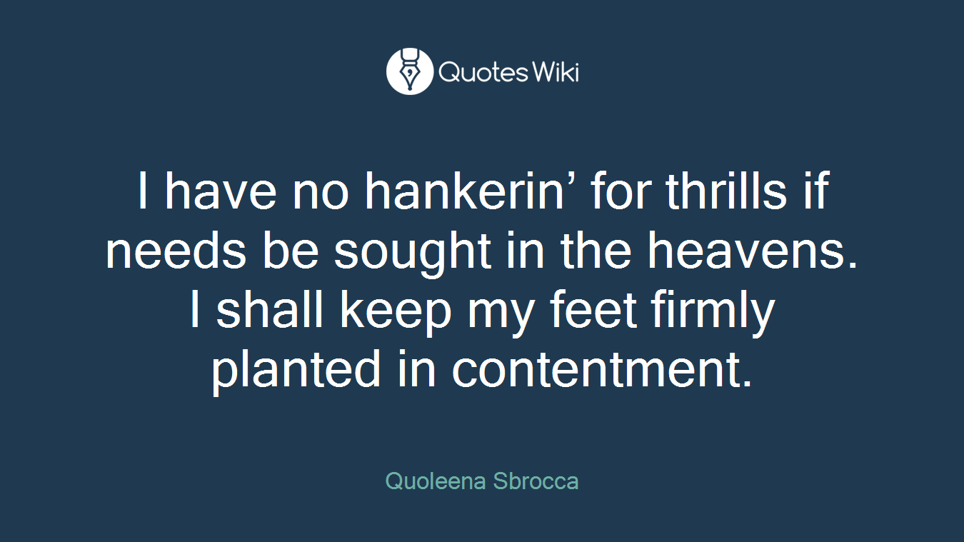 I have no hankerin' for thrills if needs be sought in the heavens. I shall keep my feet firmly planted in contentment.