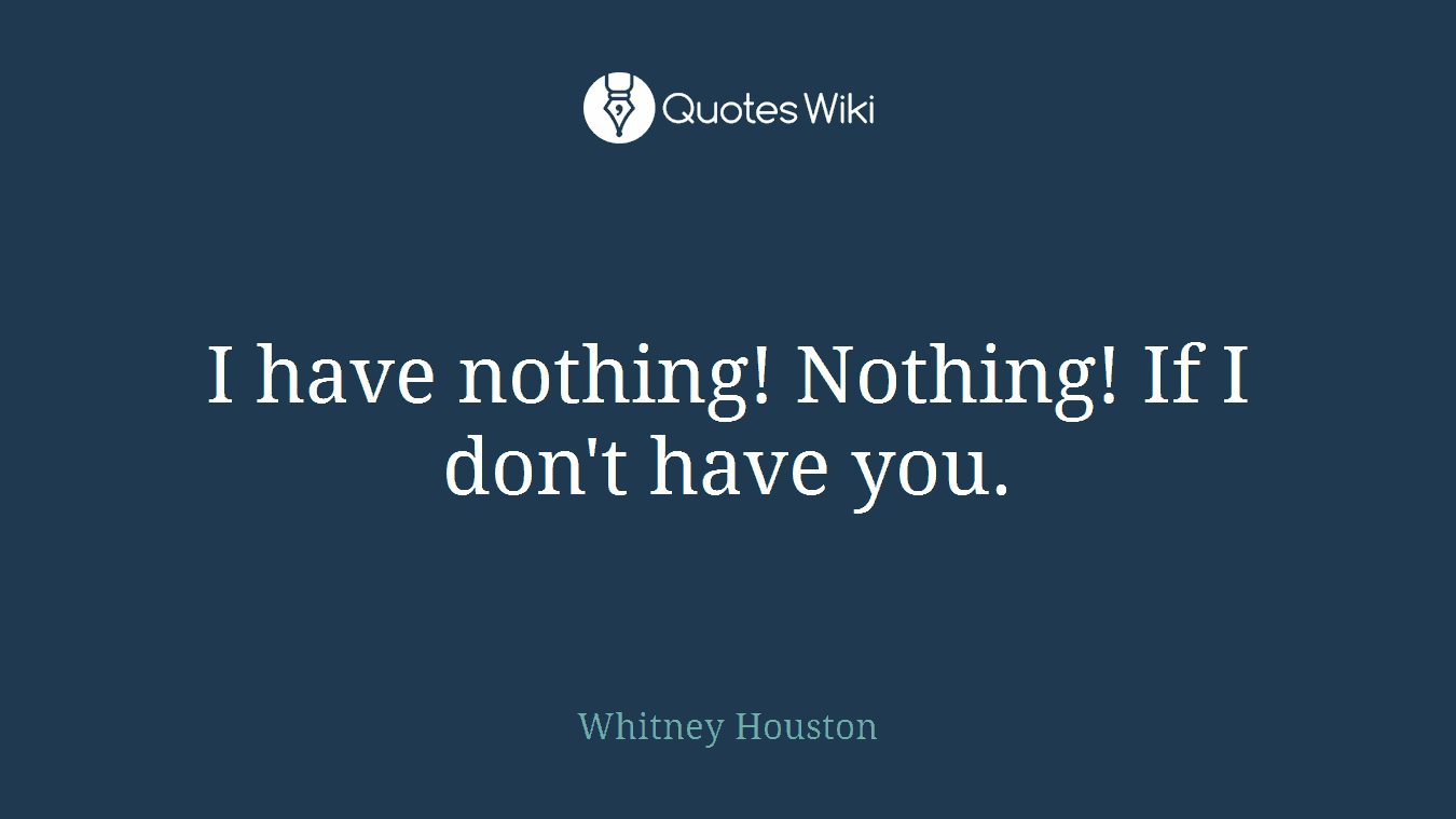 I have nothing! Nothing! If I don't have you.