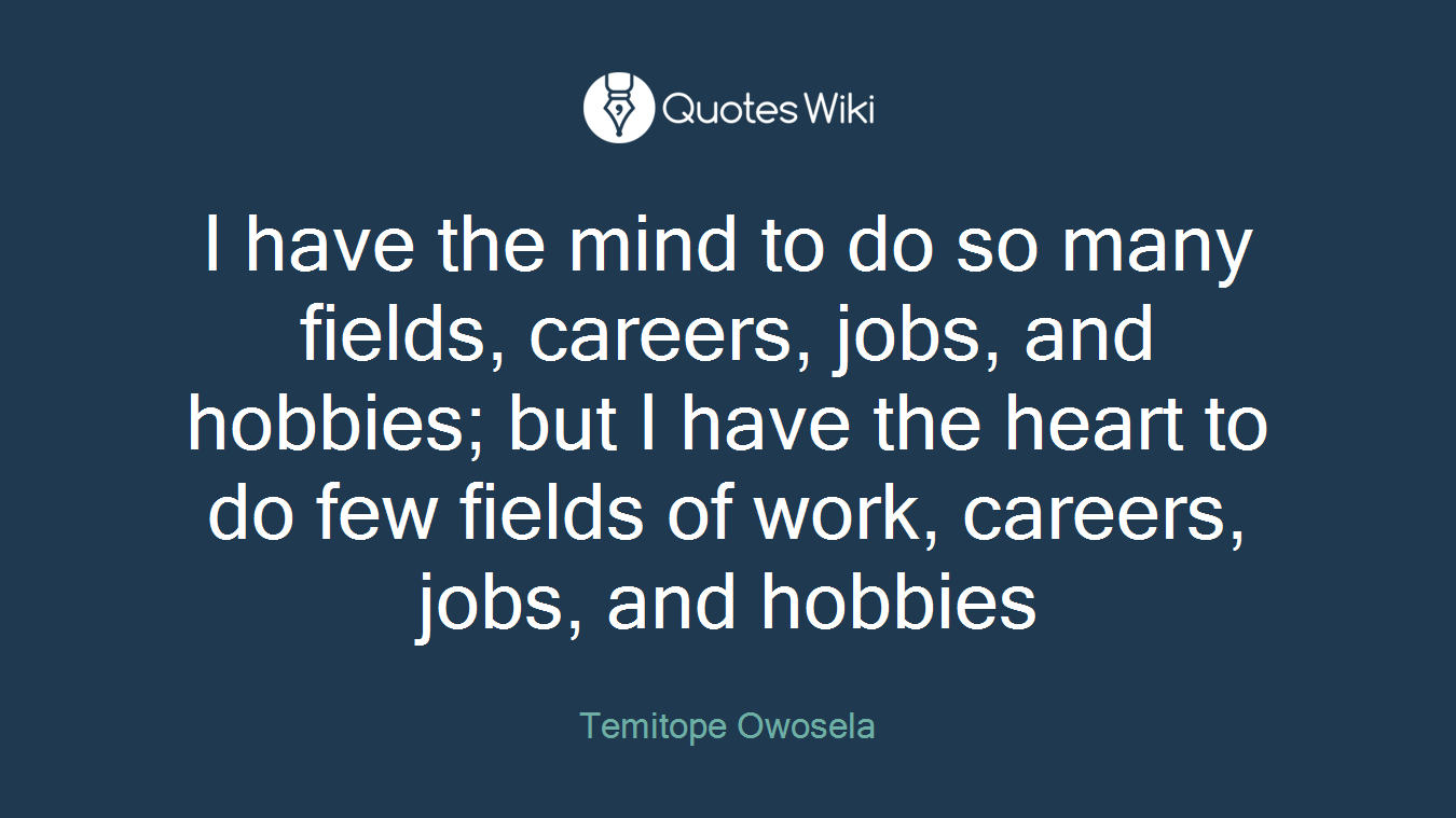 I have the mind to do so many fields, careers, jobs, and hobbies; but I have the heart to do few fields of work, careers, jobs, and hobbies
