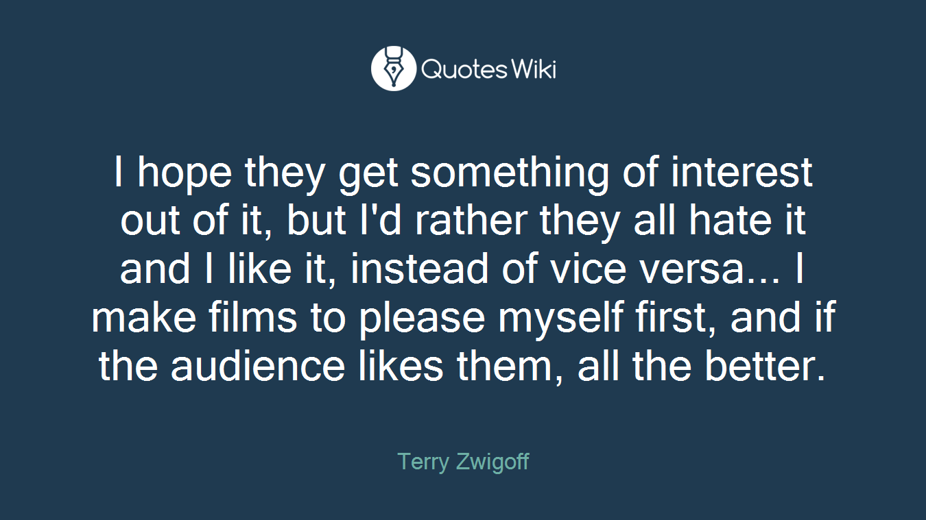 I hope they get something of interest out of it, but I'd rather they all hate it and I like it, instead of vice versa... I make films to please myself first, and if the audience likes them, all the better.