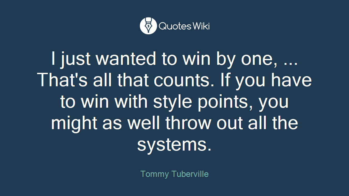 I just wanted to win by one, ... That's all that counts. If you have to win with style points, you might as well throw out all the systems.