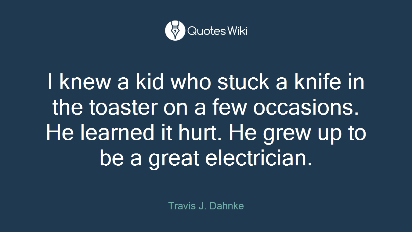 I knew a kid who stuck a knife in the toaster on a few occasions. He learned it hurt. He grew up to be a great electrician.