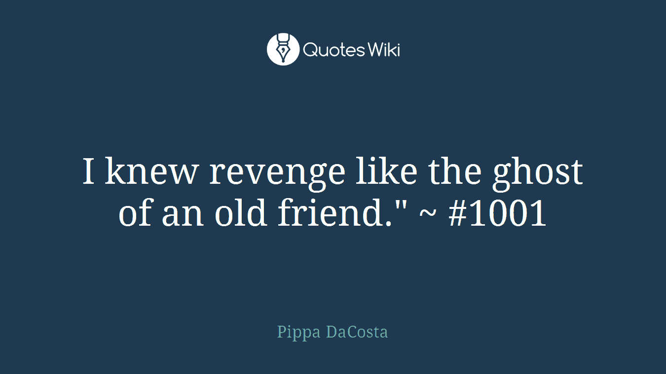 "I knew revenge like the ghost of an old friend."" ~ #1001"