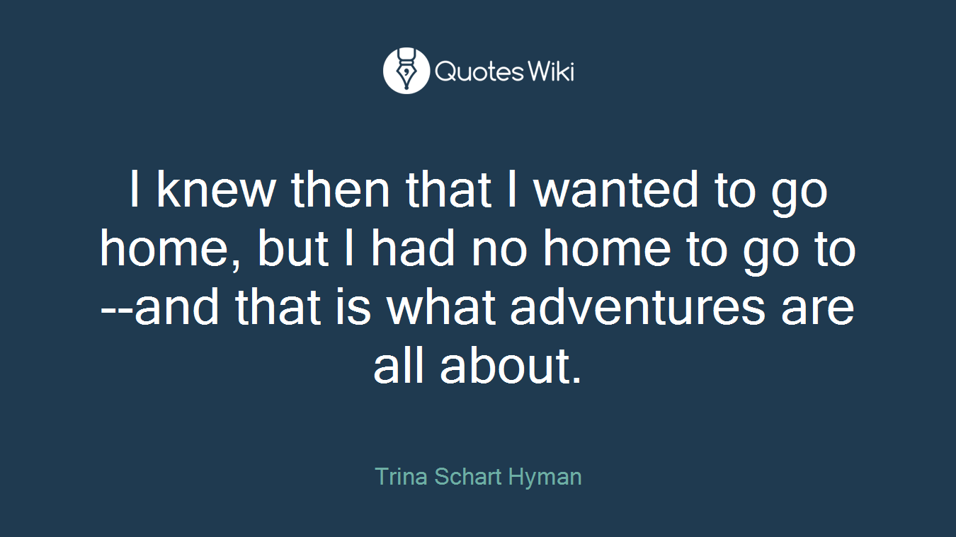 I knew then that I wanted to go home, but I had no home to go to--and that is what adventures are all about.