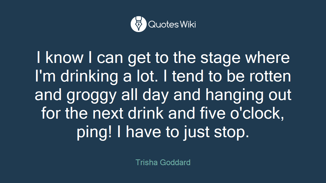 I know I can get to the stage where I'm drinking a lot. I tend to be rotten and groggy all day and hanging out for the next drink and five o'clock, ping! I have to just stop.