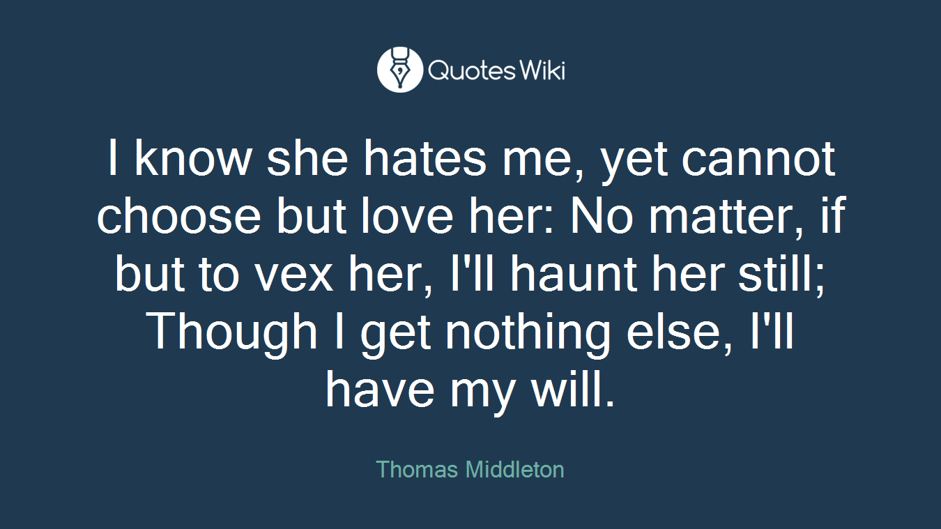 I know she hates me, yet cannot choose but love her: No matter, if but to vex her, I'll haunt her still; Though I get nothing else, I'll have my will.