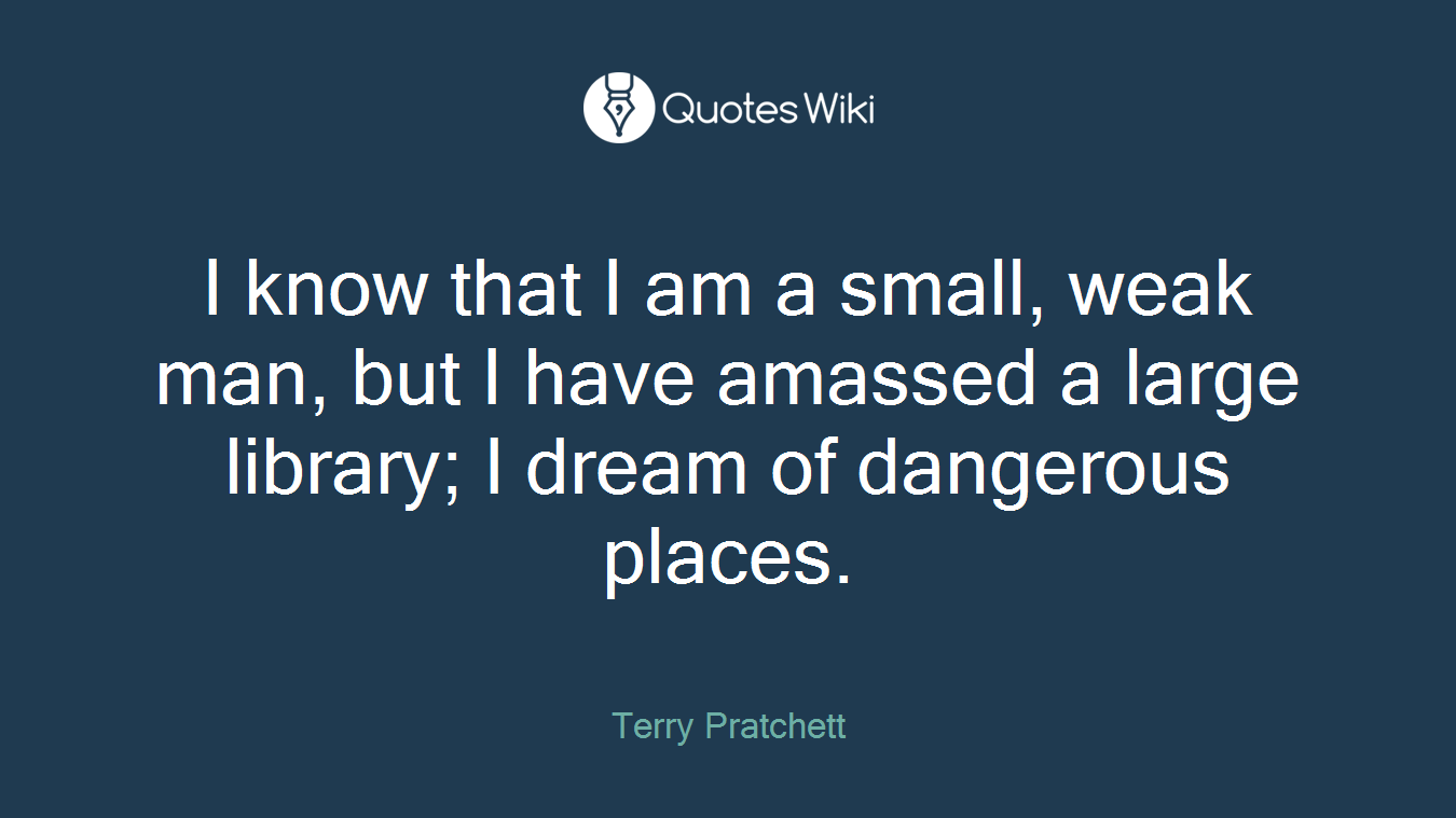 I know that I am a small, weak man, but I have amassed a large library; I dream of dangerous places.