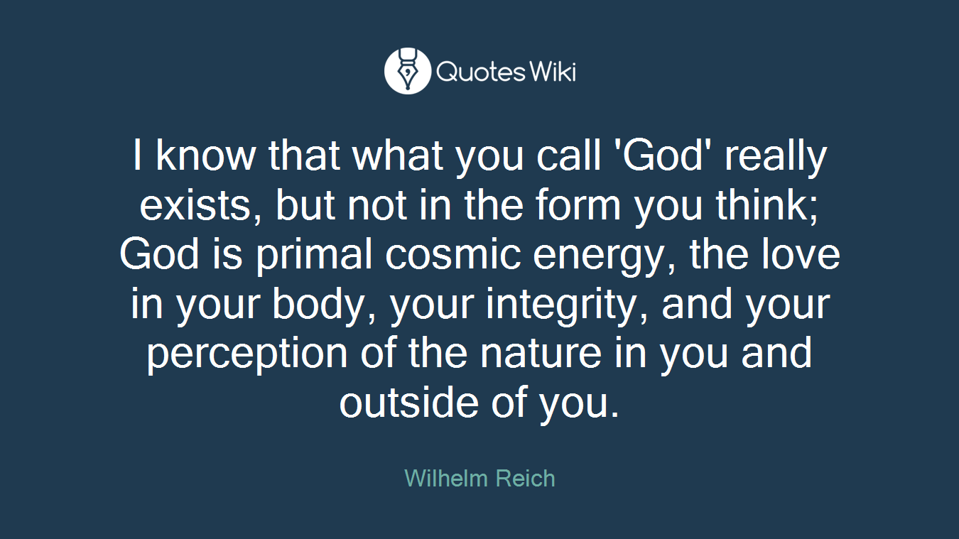 I know that what you call 'God' really exists, but not in the form you think; God is primal cosmic energy, the love in your body, your integrity, and your perception of the nature in you and outside of you.