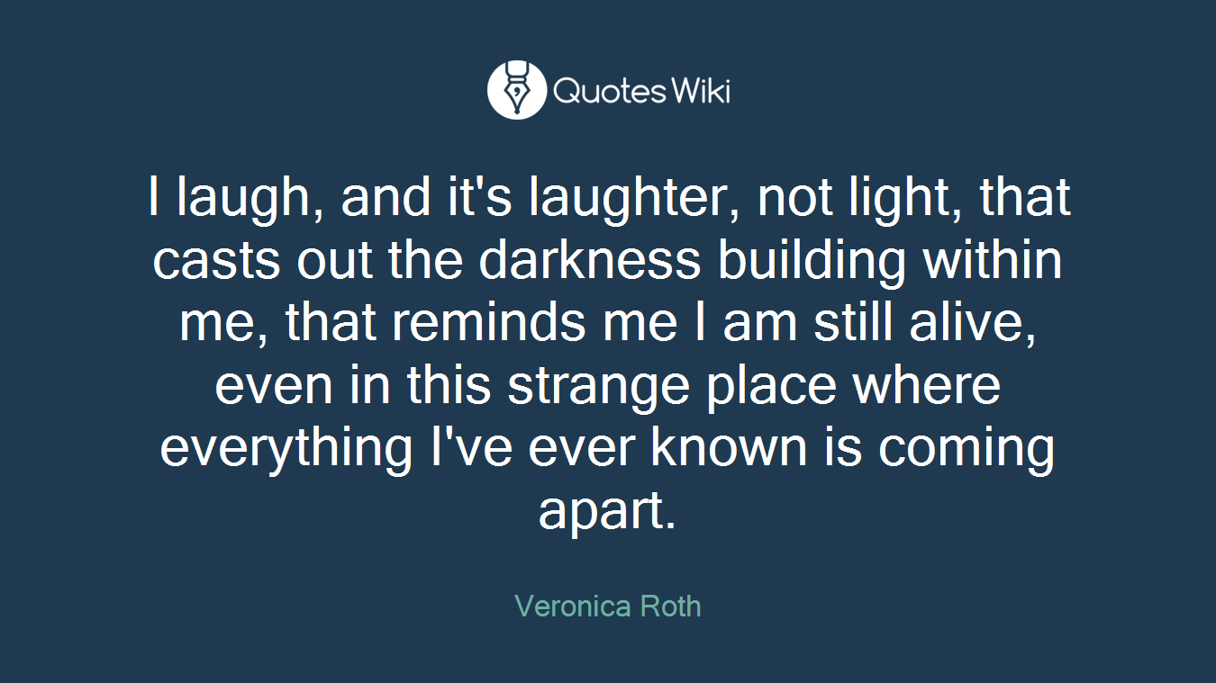 I laugh, and it's laughter, not light, that casts out the darkness building within me, that reminds me I am still alive, even in this strange place where everything I've ever known is coming apart.