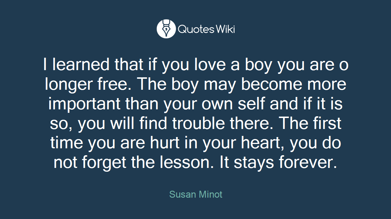 I learned that if you love a boy you are o longer free. The boy may become more important than your own self and if it is so, you will find trouble there. The first time you are hurt in your heart, you do not forget the lesson. It stays forever.