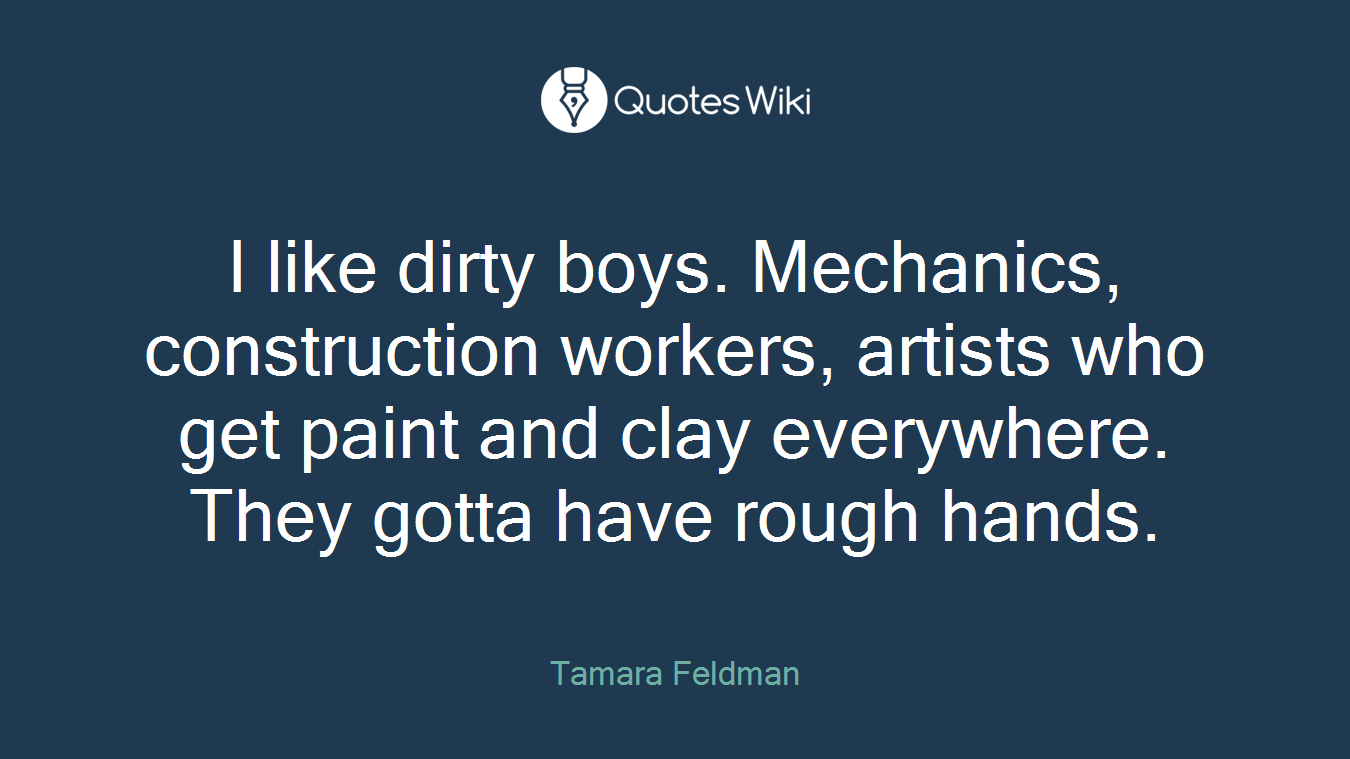 I like dirty boys. Mechanics, construction workers, artists who get paint and clay everywhere. They gotta have rough hands.
