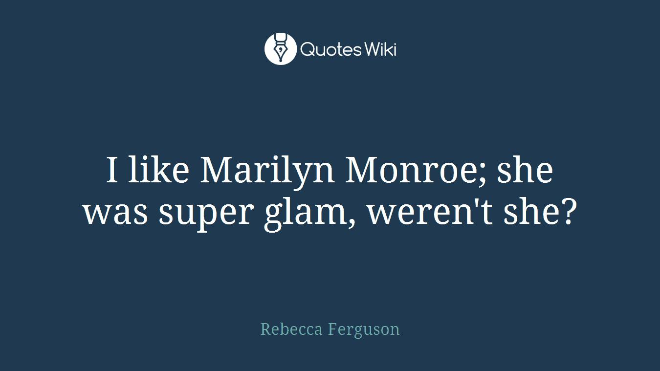 I like Marilyn Monroe; she was super glam, weren't she?