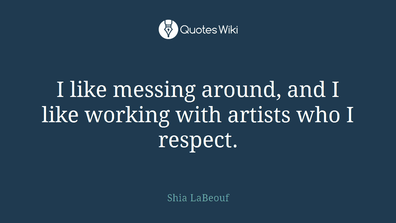 I like messing around, and I like working with artists who I respect.