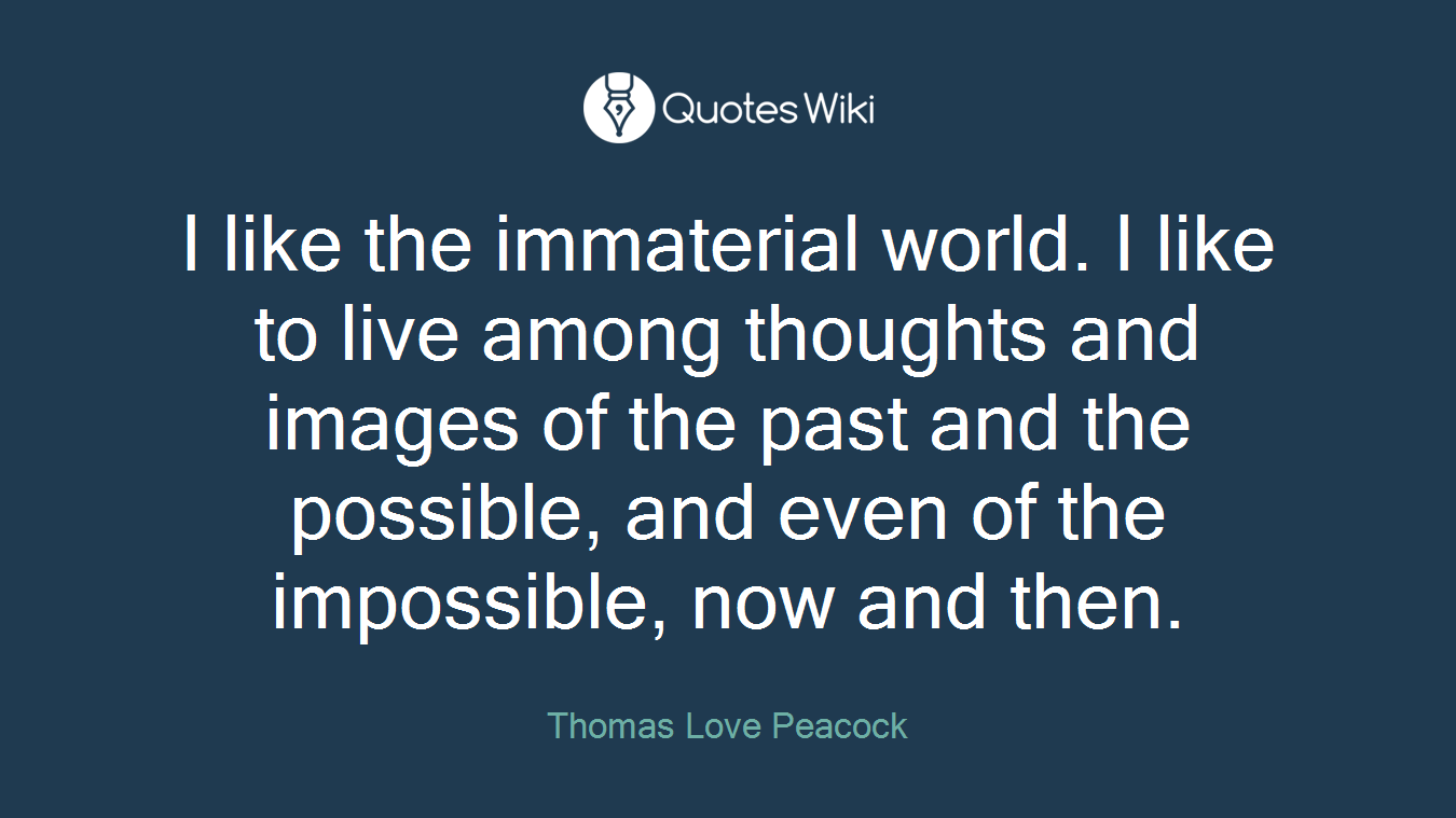 I like the immaterial world. I like to live among thoughts and images of the past and the possible, and even of the impossible, now and then.