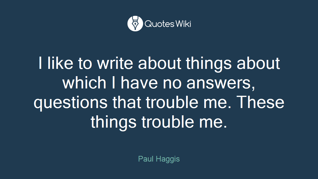 I like to write about things about which I have no answers, questions that trouble me. These things trouble me.