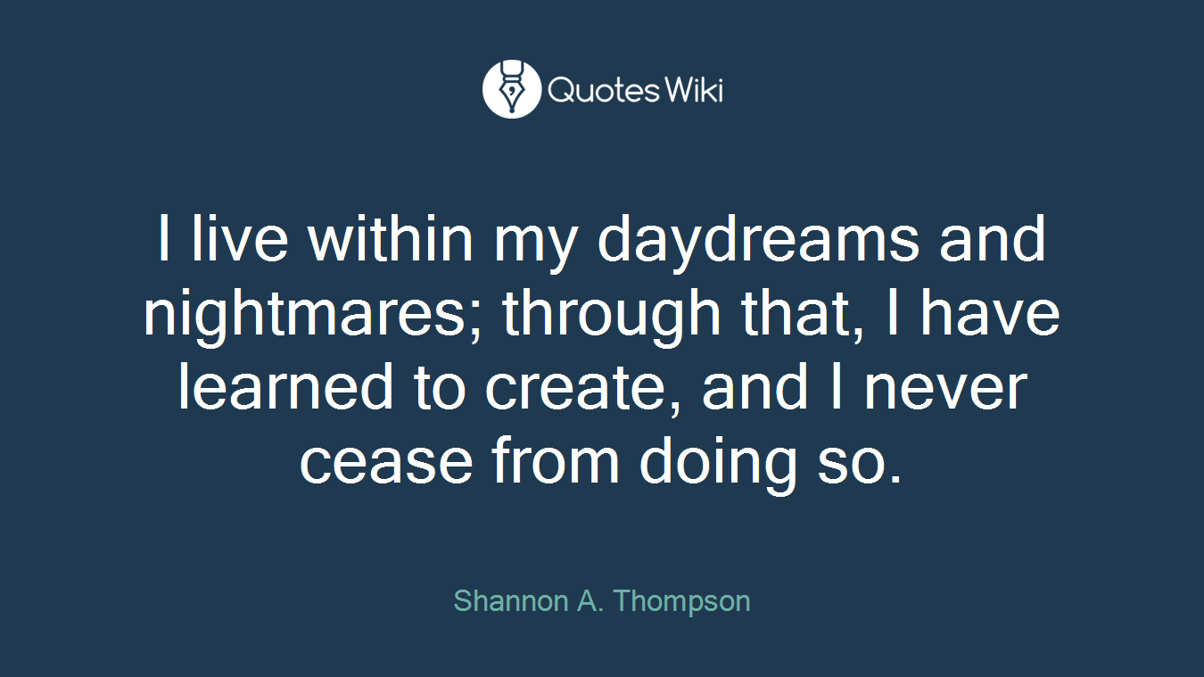 I live within my daydreams and nightmares; through that, I have learned to create, and I never cease from doing so.