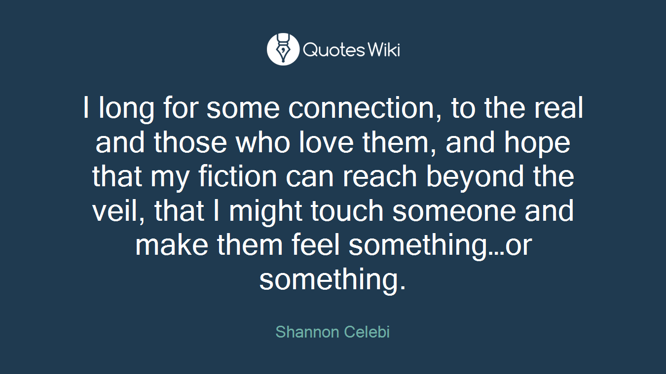I long for some connection, to the real and those who love them, and hope that my fiction can reach beyond the veil, that I might touch someone and make them feel something…or something.