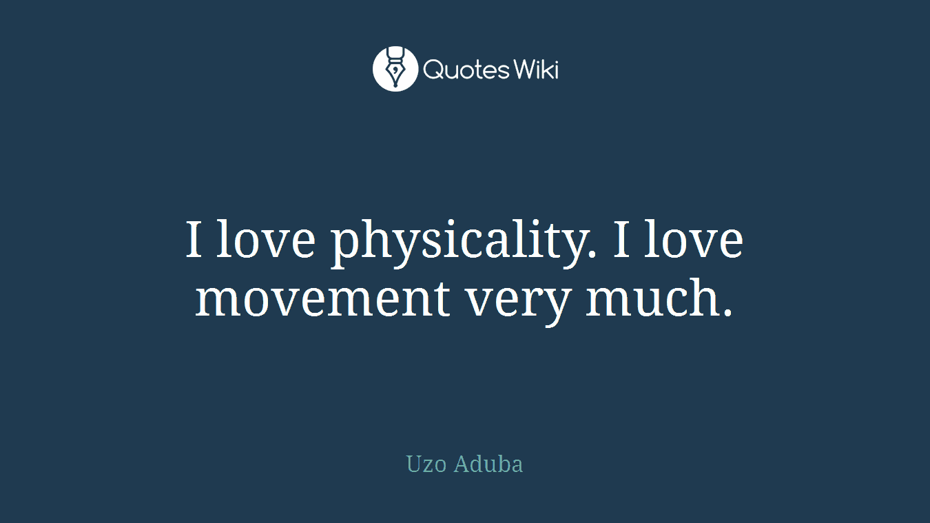I love physicality. I love movement very much.