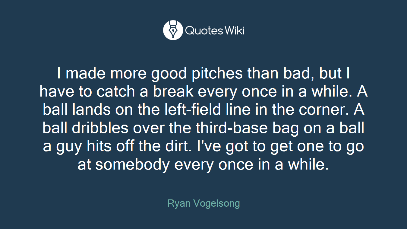 I made more good pitches than bad, but I have to catch a break every once in a while. A ball lands on the left-field line in the corner. A ball dribbles over the third-base bag on a ball a guy hits off the dirt. I've got to get one to go at somebody every once in a while.